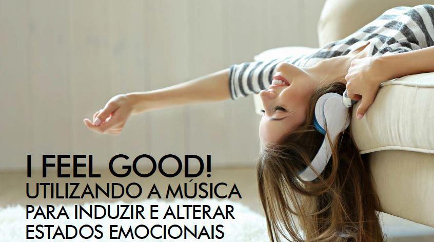 I FEEL GOOD! Utilizando a música para induzir e alterar estados emocionais